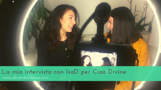 La mia intervista con IsaD per Ciao Divine | Naturalmente